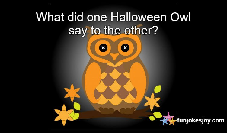 What did One Halloween Owl Say to the Other?