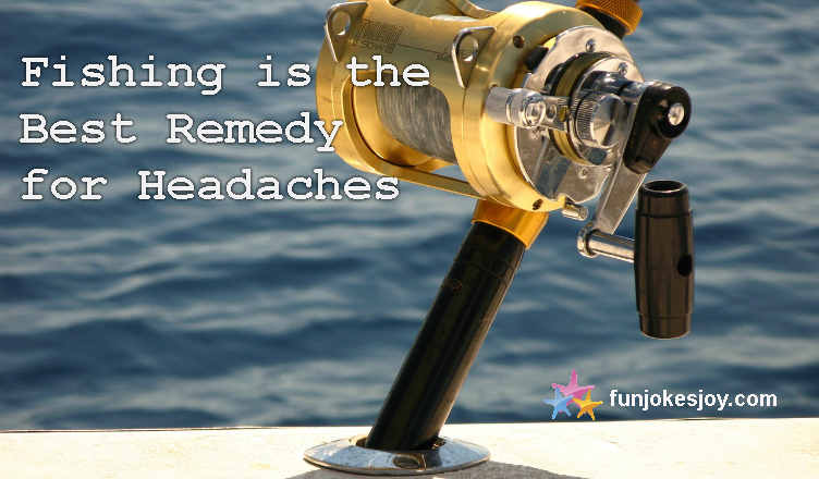 Fishing is the Best Remedy for Headaches