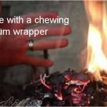 Start a Fire With Your Chewing Gum Wrapper!